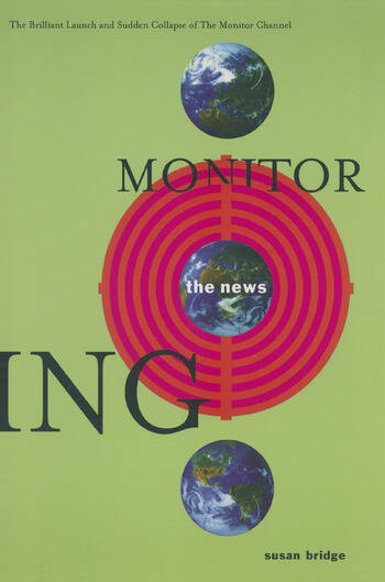 Monitoring the News: The Brilliant Launch and Sudden Collapse of the Monitor Channel The Brilliant Launch and Sudden Collapse of the Monitor Channel book cover