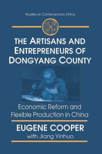 The Artisans and Entrepreneurs of Dongyang County: Economic Reform and Flexible Production in China Economic Reform and Flexible Production in China book cover