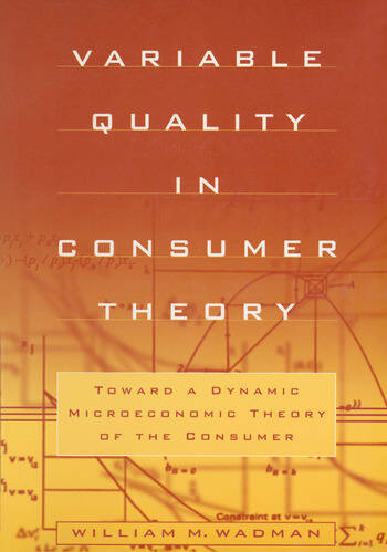 Variable Quality in Consumer Theory: Towards a Dynamic Microeconomic Theory of the Consumer Towards a Dynamic Microeconomic Theory of the Consumer book cover
