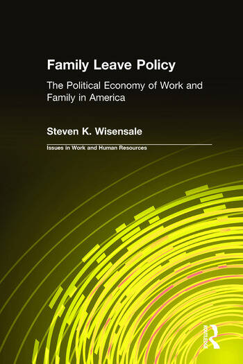 Family Leave Policy: The Political Economy of Work and Family in America The Political Economy of Work and Family in America book cover