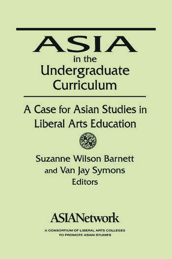 Asia in the Undergraduate Curriculum: A Case for Asian Studies in Liberal Arts Education A Case for Asian Studies in Liberal Arts Education book cover