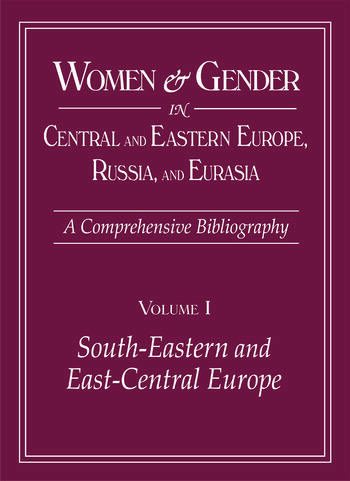 Women and Gender in Central and Eastern Europe, Russia, and Eurasia A Comprehensive Bibliography Volume I: Southeastern and East Central Europe (Edited by Irina Livezeanu with June Pachuta Farris) Volume II: Russia, the Non-Russian Peoples of the Russian book cover