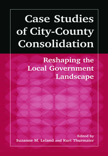 Case Studies of City-County Consolidation: Reshaping the Local Government Landscape Reshaping the Local Government Landscape book cover