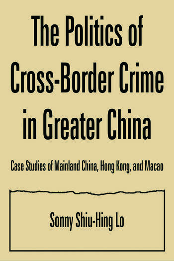 The Politics of Cross-border Crime in Greater China: Case Studies of Mainland China, Hong Kong, and Macao Case Studies of Mainland China, Hong Kong, and Macao book cover