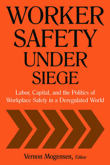 Worker Safety Under Siege: Labor, Capital, and the Politics of Workplace Safety in a Deregulated World Labor, Capital, and the Politics of Workplace Safety in a Deregulated World book cover