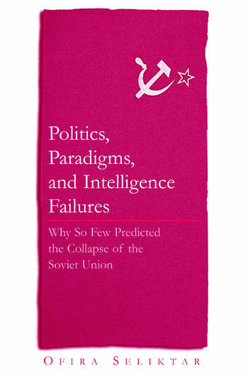 Politics, Paradigms, and Intelligence Failures: Why So Few Predicted the Collapse of the Soviet Union Why So Few Predicted the Collapse of the Soviet Union book cover