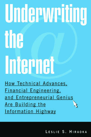 Underwriting the Internet: How Technical Advances, Financial Engineering, and Entrepreneurial Genius are Building the Information Highway How Technical Advances, Financial Engineering, and Entrepreneurial Genius are Building the Information Highway book cover