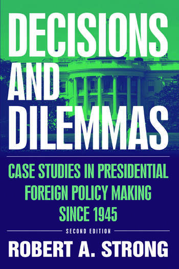 Decisions and Dilemmas: Case Studies in Presidential Foreign Policy Making Since 1945 Case Studies in Presidential Foreign Policy Making Since 1945 book cover