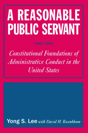 A Reasonable Public Servant: Constitutional Foundations of Administrative Conduct in the United States Constitutional Foundations of Administrative Conduct in the United States book cover