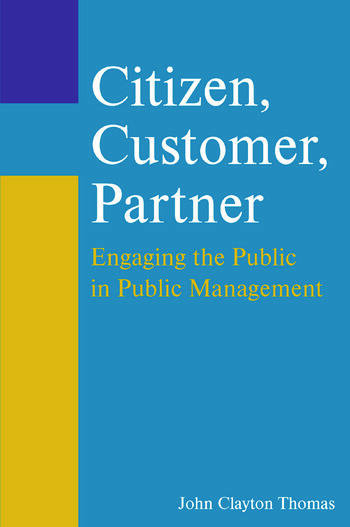 Citizen, Customer, Partner: Engaging the Public in Public Management Engaging the Public in Public Management book cover