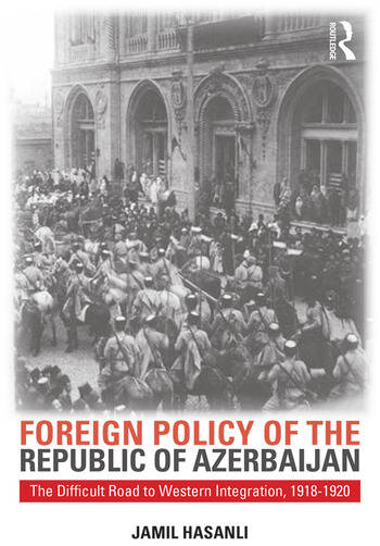 Foreign Policy of the Republic of Azerbaijan The Difficult Road to Western Integration, 1918-1920 book cover