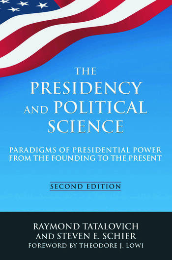 The Presidency and Political Science: Paradigms of Presidential Power from the Founding to the Present: 2014 Paradigms of Presidential Power from the Founding to the Present book cover
