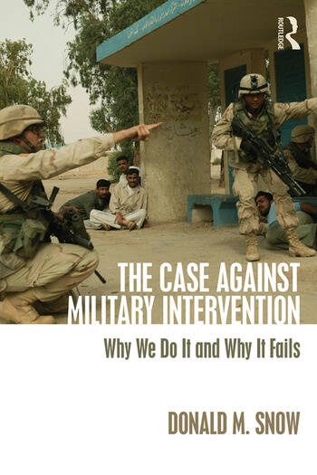 The Case Against Military Intervention Why We Do It and Why It Fails book cover
