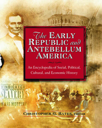 The Early Republic and Antebellum America: An Encyclopedia of Social, Political, Cultural, and Economic History An Encyclopedia of Social, Political, Cultural, and Economic History book cover