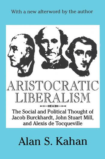 Aristocratic Liberalism The Social and Political Thought of Jacob Burckhardt, John Stuart Mill, and Alexis De Tocqueville book cover