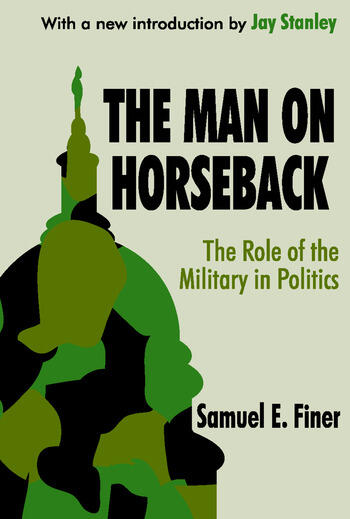 The Man on Horseback The Role of the Military in Politics book cover