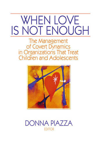 When Love Is Not Enough The Management of Covert Dynamics in Organizations That Treat Children and Adolescents book cover