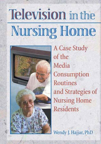 Television in the Nursing Home A Case Study of the Media Consumption Routines and Strategies of Nursing Home Residents book cover