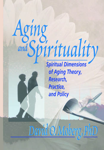 Aging and Spirituality Spiritual Dimensions of Aging Theory, Research, Practice, and Policy book cover