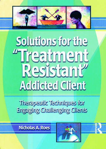 Solutions for the Treatment Resistant Addicted Client Therapeutic Techniques for Engaging Challenging Clients book cover
