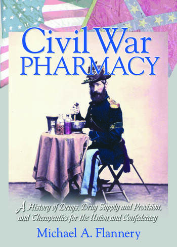 Civil War Pharmacy A History of Drugs, Drug Supply and Provision, and Therapeutics for the Union and Confederacy book cover