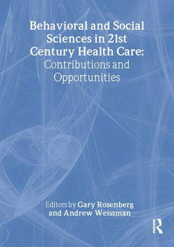 Behavioral and Social Sciences in 21st Century Health Care Contributions and Opportunities book cover