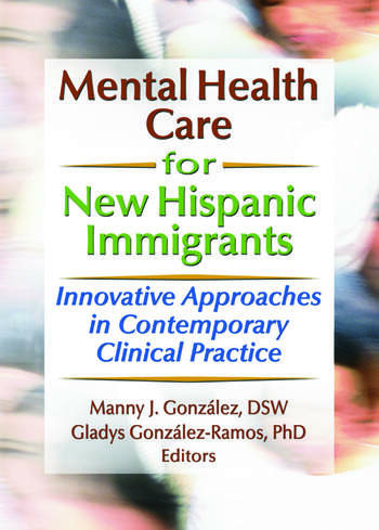 Mental Health Care for New Hispanic Immigrants Innovative Approaches in Contemporary Clinical Practice book cover