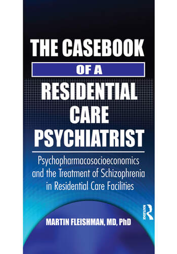 The Casebook of a Residential Care Psychiatrist Psychopharmacosocioeconomics and the Treatment of Schizophrenia in Residential Care Facilities book cover
