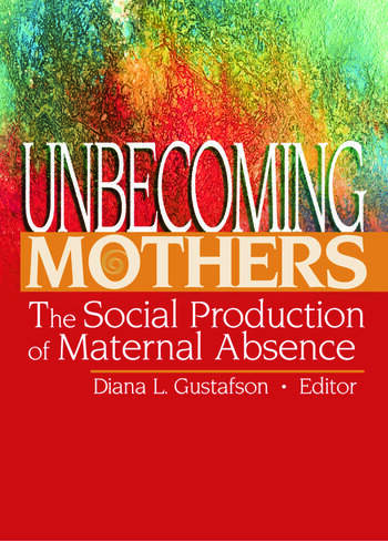 Unbecoming Mothers The Social Production of Maternal Absence book cover