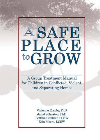 A Safe Place to Grow A Group Treatment Manual for Children in Conflicted, Violent, and Separating Homes book cover