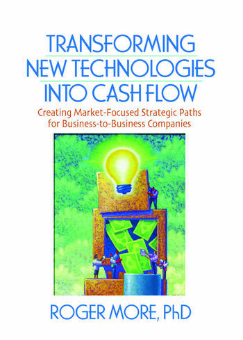 Transforming New Technologies into Cash Flow Creating Market-Focused Strategic Paths for Business-to-Business Companies book cover