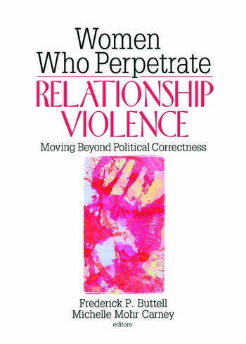 Women Who Perpetrate Relationship Violence Moving Beyond Political Correctness book cover