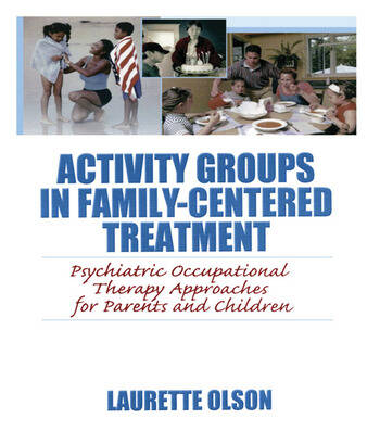 Activity Groups in Family-Centered Treatment Psychiatric Occupational Therapy Approaches for Parents and Children book cover