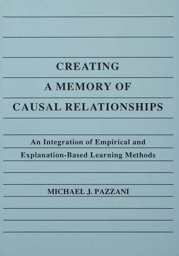 Creating A Memory of Causal Relationships An Integration of Empirical and Explanation-based Learning Methods book cover