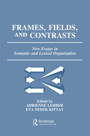 Frames, Fields, and Contrasts New Essays in Semantic and Lexical Organization book cover