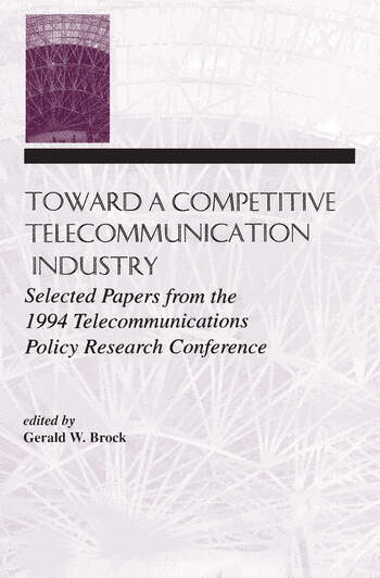Toward A Competitive Telecommunication Industry Selected Papers From the 1994 Telecommunications Policy Research Conference book cover