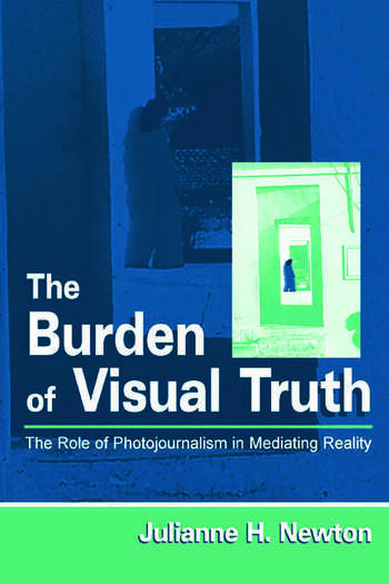 The Burden of Visual Truth The Role of Photojournalism in Mediating Reality book cover