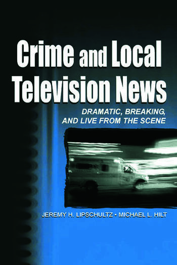Crime and Local Television News Dramatic, Breaking, and Live From the Scene book cover