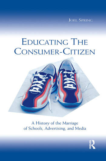Educating the Consumer-citizen A History of the Marriage of Schools, Advertising, and Media book cover