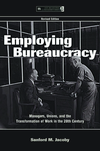 Employing Bureaucracy Managers, Unions, and the Transformation of Work in the 20th Century, Revised Edition book cover