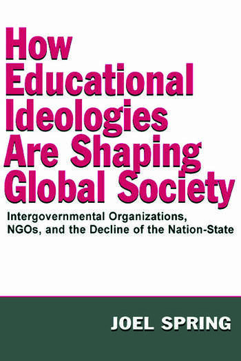 How Educational Ideologies Are Shaping Global Society Intergovernmental Organizations, NGOs, and the Decline of the Nation-State book cover