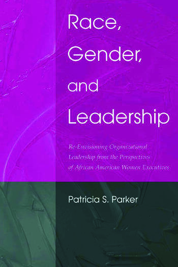 Race, Gender, and Leadership Re-envisioning Organizational Leadership From the Perspectives of African American Women Executives book cover