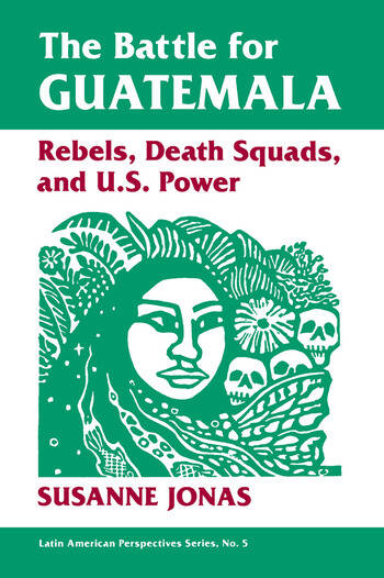 The Battle For Guatemala Rebels, Death Squads, And U.s. Power book cover
