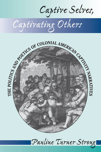 Captive Selves, Captivating Others The Politics And Poetics Of Colonial American Captivity Narratives book cover