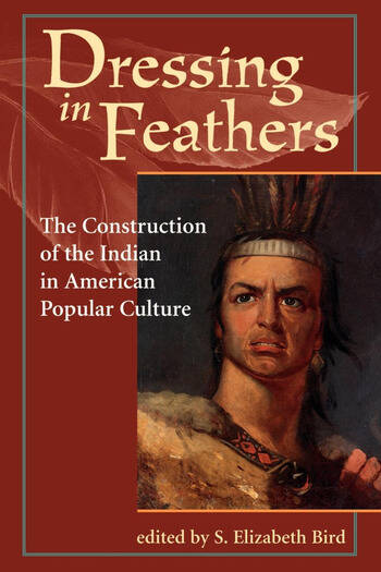 Dressing In Feathers The Construction Of The Indian In American Popular Culture book cover