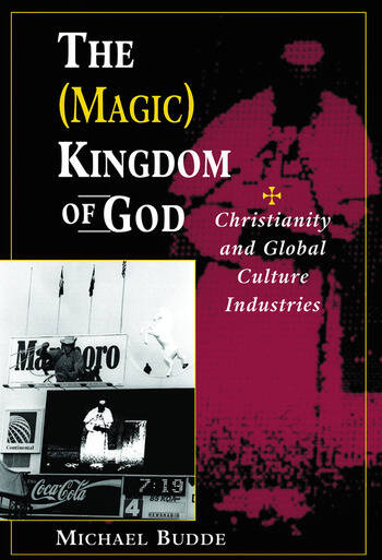 The (Magic) Kingdom Of God Christianity And Global Culture Industries book cover