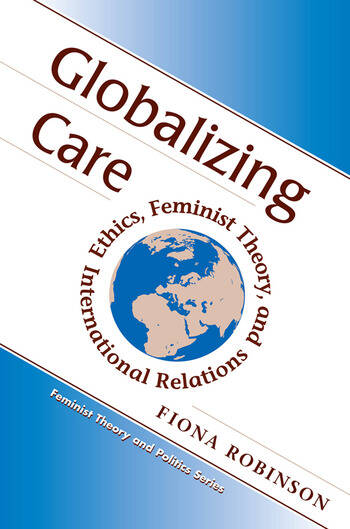 Globalizing Care Ethics, Feminist Theory, And International Relations book cover