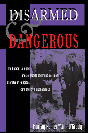 Disarmed And Dangerous The Radical Life And Times Of Daniel And Philip Berrigan, Brothers In Religious Faith And Civil Disobedience book cover