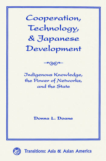 Cooperation, Technology, And Japanese Development Indigenous Knowledge, The Power Of Networks, And The State book cover