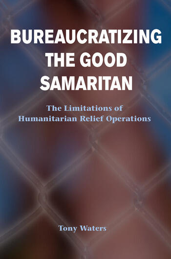 Bureaucratizing The Good Samaritan The Limitations Of Humanitarian Relief Operations book cover